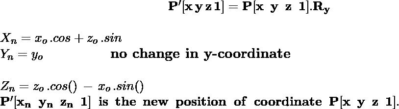 \large\hspace{5cm}\mathbf{P'[x\,y\,z\,1]=P[x\hspace{0.2cm}y\hspace{0.2cm} z\hspace{0.2cm}1].R_y}\\\\ \hspace{5cm} X_n =  x_o\,.cosθ+z_o\,.sinθ \newline \hspace{5cm} Y_n = y_o \hspace{2cm} \textbf{no\,\,change\,\,in\,\,y-coordinate}\\ \newline \hspace{5cm} Z_n = z_o\,.cos(θ)\,-\,x_o\,.sin(θ)\\ \,\, \hspace{3cm}\mathbf{P'[x_n\hspace{0.2cm}y_n\hspace{0.2cm}z_n\hspace{0.2cm}1]\hspace{0.2cm}is\hspace{0.2cm}the\hspace{0.2cm}new\hspace{0.2cm}position\hspace{0.2cm}of\hspace{0.2cm}coordinate\hspace{0.2cm}P[x\hspace{0.2cm}y\hspace{0.2cm}z\hspace{0.2cm}1].} \\
