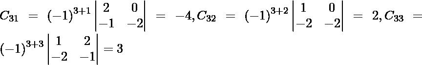 C_{31} = \left( - 1 \right)^{3 + 1} \begin{vmatrix}2 & 0 \\ - 1 & - 2\end{vmatrix} = - 4, C_{32} = \left( - 1 \right)^{3 + 2} \begin{vmatrix}1 & 0 \\ - 2 & - 2\end{vmatrix} = 2, C_{33} = \left( - 1 \right)^{3 + 3} \begin{vmatrix}1 & 2 \\ - 2 & - 1\end{vmatrix} = 3