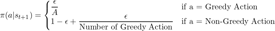 \pi (a | s_{t+1}) = \begin{cases}     \dfrac{\epsilon}{A} &\text{if a = Greedy Action}\     1 - \epsilon + \dfrac{\epsilon}{\text{Number of Greedy Action}} &\text{if a = Non-Greedy Action}\     \end{cases}