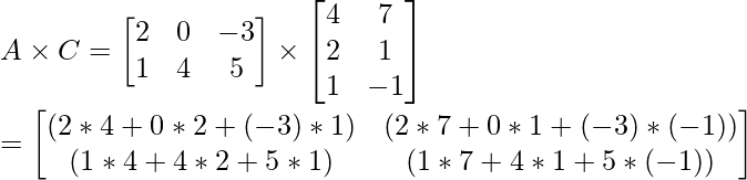 A \times C = \begin{bmatrix} 2 & 0 & -3\\ 1 & 4 & 5 \end{bmatrix}\times \begin{bmatrix} 4 & 7\\ 2 & 1 \\ 1 & -1\end{bmatrix} \\ = \begin{bmatrix} (2*4 + 0*2 + (-3)*1) & (2*7 + 0*1 + (-3)*(-1)) \\ (1*4 + 4*2 + 5*1) & (1*7 + 4*1 + 5*(-1))\end{bmatrix}