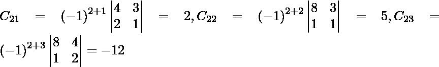 C_{21} = \left( - 1 \right)^{2 + 1} \begin{vmatrix}4 & 3 \\ 2 & 1\end{vmatrix} = 2, C_{22} = \left( - 1 \right)^{2 + 2} \begin{vmatrix}8 & 3 \\ 1 & 1\end{vmatrix} = 5, C_{23} = \left( - 1 \right)^{2 + 3} \begin{vmatrix}8 & 4 \\ 1 & 2\end{vmatrix} = - 12