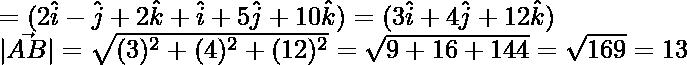 =(2\hat{i}-\hat{j}+2\hat{k}+\hat{i}+5\hat{j}+10\hat{k})=(3\hat{i}+4\hat{j}+12\hat{k})\ |\vec{AB}|=\sqrt{(3)^2+(4)^2+(12)^2}=\sqrt{9+16+144}=\sqrt{169}=13