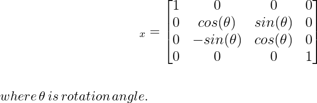 \large\hspace{4cm}\R_x=\left[\begin{matrix}1&0&0&0\\ 0&cos(\theta)&sin(\theta)&0\\ 0&-sin(\theta)&cos(\theta)&0\\ 0&0&0&1\end{matrix}\right]\\ \newline \\\,\,\hspace{5cm}where\, \theta\, is\, rotation\,angle.\\