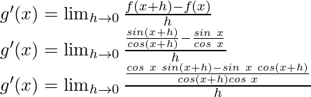 g'(x) = \lim_{h \to 0} \frac{f(x+h)-f(x)}{h}\\ g'(x) = \lim_{h \to 0} \frac{\frac{sin (x+h)}{cos (x+h)}-\frac{sin\hspace{0.1cm} x}{cos\hspace{0.1cm} x}}{h}\\ g'(x) = \lim_{h \to 0} \frac{\frac{cos \hspace{0.1cm}x \hspace{0.1cm}sin (x+h)-sin\hspace{0.1cm} x \hspace{0.1cm}cos(x+h)}{cos (x+h)cos \hspace{0.1cm}x}}{h}