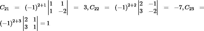 C_{21} = \left( - 1 \right)^{2 + 1} \begin{vmatrix}1 & 1 \\ 1 & - 2\end{vmatrix} = 3, C_{22} = \left( - 1 \right)^{2 + 2} \begin{vmatrix}2 & - 1 \\ 3 & - 2\end{vmatrix} = - 7, C_{23} = \left( - 1 \right)^{2 + 3} \begin{vmatrix}2 & 1 \\ 3 & 1\end{vmatrix} = 1