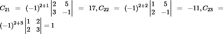 C_{21} = \left( - 1 \right)^{2 + 1} \begin{vmatrix}2 & 5 \\ 3 & - 1\end{vmatrix} = 17, C_{22} = \left( - 1 \right)^{2 + 2} \begin{vmatrix}1 & 5 \\ 2 & - 1\end{vmatrix} = - 11, C_{23} = \left( - 1 \right)^{2 + 3} \begin{vmatrix}1 & 2 \\ 2 & 3\end{vmatrix} = 1