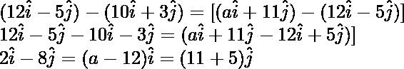 ⇒ (12\hat{i}-5\hat{j})-(10\hat{i}+3\hat{j})=λ[(a\hat{i}+11\hat{j})-(12\hat{i}-5\hat{j})]\\ ⇒ 12\hat{i}-5\hat{j}-10\hat{i}-3\hat{j}=λ(a\hat{i}+11\hat{j}-12\hat{i}+5\hat{j})]\\ ⇒ 2\hat{i}-8\hat{j}=(λa-12λ)\hat{i}=(11λ+5λ)\hat{j}