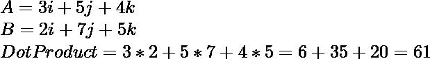 A = 3i + 5j + 4k \\ B = 2i + 7j + 5k \\ DotProduct = 3 * 2 + 5 * 7 + 4 * 5 = 6 + 35 + 20 = 61