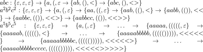 abc: \{\varepsilon, \varepsilon, \varepsilon\} \rightarrow \{a, (, \varepsilon} \rightarrow \{ab, (), <\} \rightarrow \{abc, (), <>\}\\* a^2b^2c^2: \{\varepsilon, \varepsilon, \varepsilon\} \rightarrow \{a, (, \varepsilon\} \rightarrow \{aa, ((, \varepsilon\} \rightarrow \{aab, ((), <\} \rightarrow \{aabb, (()), <<\} \rightarrow \{aabbc, (()), <<>\} \rightarrow \{aabbcc, (()), <<>>\}\\* a^5b^5c^5: \{\varepsilon, \varepsilon, \varepsilon\} \rightarrow \{a, (, \varepsilon\} \rightarrow \ldots \rightarrow \{aaaaa, (((((, \varepsilon\} \rightarrow \{aaaaab, (((((), <\} \rightarrow \ldots \rightarrow \{aaaaabbbbb, ((((())))), <<<<<\} \rightarrow \{aaaaabbbbbc, ((((())))), <<<<<>\} \rightarrow \ldots \rightarrow \{aaaaabbbbbccccc, ((((())))), <<<<<>>>>>\}