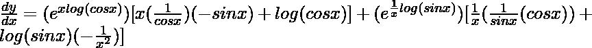 \frac{dy}{dx}=(e^{xlog(cos x)})[x(\frac{1}{cosx})(-sinx)+log(cosx)] + (e^{\frac{1}{x}log(sin x)})[\frac{1}{x}(\frac{1}{sinx}(cosx))+log(sinx)(-\frac{1}{x^2})]