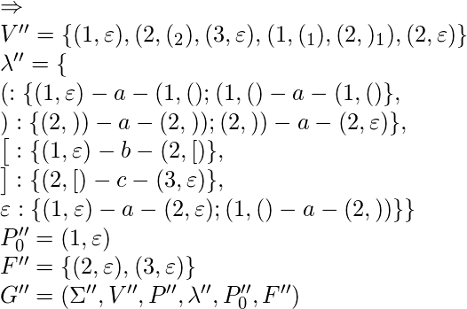 \Rightarrow\\ V'' = \{(1, \varepsilon), (2, (_2), (3, \varepsilon), (1, (_1), (2, )_1), (2, \varepsilon)\}\\* \lambda'' = \{ \\*(: \{ (1, \varepsilon) - a - (1, ()&#59; (1, () - a - (1, () \}, \\*): \{ (2, )) - a - (2, ))&#59; (2, )) - a - (2, \varepsilon) \}, \\*\big[: \{ (1, \varepsilon) - b - (2, [) \}, \\*\big]: \{ (2, [) - c - (3, \varepsilon) \}, \\*\varepsilon: \{ (1, \varepsilon) - a - (2, \varepsilon)&#59; (1, () - a - (2, )) \} \}\\ P''_0 = (1, \varepsilon)\\ F'' = \{(2, \varepsilon), (3, \varepsilon)\}\\ G'' = (\Sigma'', V'', P'', \lambda'', P''_0, F'')