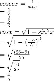 \\ cosec x = \frac{1}{sin x}\\ = \frac{1}{\frac{3}{5}}\\ = \frac{5}{3} \\cos x = \sqrt{1-sin^2 x}\\ = \sqrt{1 - \left(\frac{-3}{5}\right)^2}\\ = \sqrt{\frac{(25-9)}{25}}\\ = \sqrt{\frac{16}{25}}\\ = \frac{4}{5}