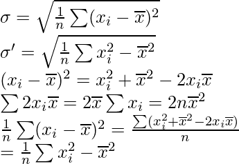 \sigma = \sqrt{\frac{1}{n}\sum(x_i - \overline x)^2} \\ \sigma' = \sqrt{\frac{1}{n}\sum x_i^2 - \overline x^2} \\ (x_i - \overline x)^2 = x_i^2 + \overline x^2 - 2x_i\overline x \\ \sum 2x_i\overline x = 2\overline x\sum x_i = 2n\overline x^2 \\ \frac{1}{n}\sum(x_i - \overline x)^2 = \frac{\sum(x_i^2+\overline x^2-2x_i\overline x)}{n} \\= \frac{1}{n} \sum x_i^2 - \overline x^2