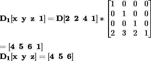 \mathbf{D_1[x\hspace{0.2cm}y\hspace{0.2cm}z\hspace{0.2cm}1]=D[2\hspace{0.2cm}2\hspace{0.2cm}4\hspace{0.2cm}1]*\left[\begin{matrix}1&0&0&0\\0&1&0&0\\0&0&1&0\\2&3&2&1\end{matrix}\right]}\\ \\\hspace{6.52cm} \mathbf{=[4\hspace{0.2cm}5\hspace{0.2cm}6\hspace{0.2cm}1]} \\ \hspace{4.15cm}\mathbf{D_1[x\hspace{0.2cm}y\hspace{0.2cm}z]=[4\hspace{0.2cm}5\hspace{0.2cm}6]}