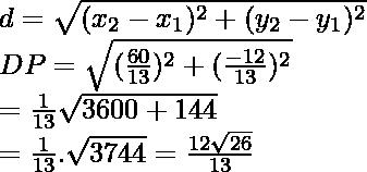 d=\sqrt{(x_2-x_1)^2+(y_2-y_1)^2}\\ ⇒DP=\sqrt{(\frac{60}{13})^2+(\frac{-12}{13})^2}\\ =\frac{1}{13}\sqrt{3600+144}\\ =\frac{1}{13}.\sqrt{3744}=\frac{12\sqrt{26}}{13}