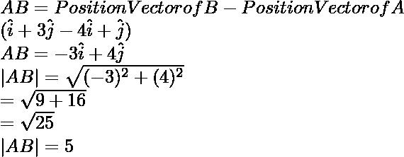 \overlinearrow {AB} = Position Vector of B - Position Vector of A \ ( \hat i + 3 \hat j - 4\hat i + \hat j) \ \overlinearrow{AB} = -3\hat i + 4 \hat j \ |\overlinearrow{AB}| = \sqrt{(-3)^2 + (4)^2} \ = \sqrt{9+16} \ = \sqrt{25} \ |\overlinearrow{AB}| = 5