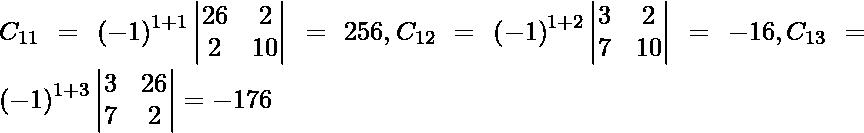 C_{11} = \left( - 1 \right)^{1 + 1} \begin{vmatrix}26 & 2 \\ 2 & 10\end{vmatrix} = 256 , C_{12} = \left( - 1 \right)^{1 + 2} \begin{vmatrix}3 & 2 \\ 7 & 10\end{vmatrix} = - 16, C_{13} = \left( - 1 \right)^{1 + 3} \begin{vmatrix}3 & 26 \\ 7 & 2\end{vmatrix} = - 176