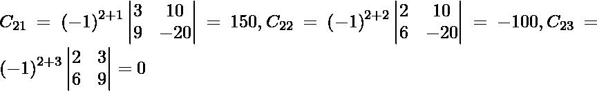 C_{21} = \left( - 1 \right)^{2 + 1} \begin{vmatrix}3 & 10 \\ 9 & - 20\end{vmatrix} = 150, C_{22} = \left( - 1 \right)^{2 + 2} \begin{vmatrix}2 & 10 \\ 6 & - 20\end{vmatrix} = - 100, C_{23} = \left( - 1 \right)^{2 + 3} \begin{vmatrix}2 & 3 \\ 6 & 9\end{vmatrix} = 0