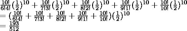 \frac{10!}{6!4!}(\frac{1}{2})^{10} + \frac{10!}{7!3!}(\frac{1}{2})^{10} + \frac{10!}{8!2!}(\frac{1}{2})^{10} + \frac{10!}{9!1!}(\frac{1}{2})^{10} + \frac{10!}{10!}(\frac{1}{2})^{10}\\ \hspace{0.5cm} = (\frac{10!}{6!4!} + \frac{10!}{7!3!}+ \frac{10!}{8!2!} + \frac{10!}{9!1!}+ \frac{10!}{10!})(\frac{1}{2})^{10} \\ \hspace{0.5cm} = \frac{193}{512}