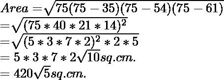 Area= \sqrt[]{75(75-35)(75-54)(75-61) } \\ =\sqrt[]{(75 * 40 * 21 * 14)^2} \\=\sqrt[]{(5 * 3 * 7 * 2)^2 * 2 * 5} \\={5 * 3 * 7 * 2}\sqrt{10} sq. cm. \\={420}\sqrt{5} sq. cm.