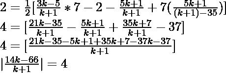 2=\frac{1}{2}[\frac{3k-5}{k+1}*7-2-\frac{5k+1}{k+1}+7(\frac{5k+1}{(k+1)-35})]\\ ⇒4=[\frac{21k-35}{k+1}-\frac{5k+1}{k+1}+\frac{35k+7}{k+1}-37]\\ ⇒4=[\frac{21k-35-5k+1+35k+7-37k-37}{k+1}]\\ ⇒ \frac{14k-66}{k+1} =±4