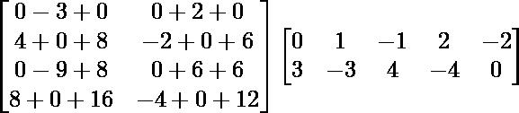 \begin{bmatrix}0-3+0 & 0+2+0\\4+0+8 & -2+0+6\\0-9+8 & 0+6+6\\8+0+16 & -4+0+12\end{bmatrix}\begin{bmatrix}0 & 1 & -1 & 2 & -2\\3 & -3 & 4 & -4 & 0\end{bmatrix}
