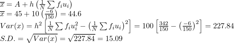 \overline{x}=A+h\left(\frac{1}{N}\sum f_iu_i\right)\\ \overline{x}=45+10\left(\frac{-6}{150}\right)=44.6\\ Var(x)=h^2\left[\frac{1}{N}\sum f_iu_i^2-\left(\frac{1}{N}\sum f_iu_i\right)^2\right]=100\left[\frac{342}{150}-\left(\frac{-6}{150}\right)^2\right]=227.84\\ S.D.=\sqrt{Var(x)}=\sqrt{227.84}=15.09