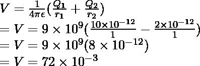 V  = \frac{1}{4\pi \epsilon }(\frac{Q_1}{r_1}  + \frac{Q_2}{r_2} ) \\ = V = 9 \times 10^9(\frac{10 \times 10^{-12}}{1} - \frac{2 \times 10^{-12}}{1}) \\ = V = 9 \times 10^9(8 \times 10^{-12}) \\ = V = 72 \times 10^{-3}