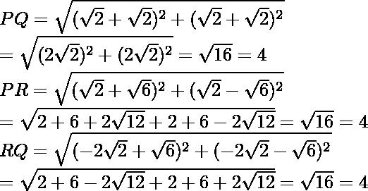 PQ=\sqrt{(\sqrt{2}+\sqrt{2})^2+(\sqrt{2}+\sqrt{2})^2}\\ =\sqrt{(2\sqrt{2})^2+(2\sqrt{2})^2}=\sqrt{16}=4\\ PR=\sqrt{(\sqrt{2}+\sqrt{6})^2+(\sqrt{2}-\sqrt{6})^2} \\ =\sqrt{2+6+2\sqrt{12}+2+6-2\sqrt{12}}=\sqrt{16}=4\\ RQ=\sqrt{(-2\sqrt{2}+\sqrt{6})^2+(-2\sqrt{2}-\sqrt{6})^2}\\ =\sqrt{2+6-2\sqrt{12}+2+6+2\sqrt{12}}=\sqrt{16}=4