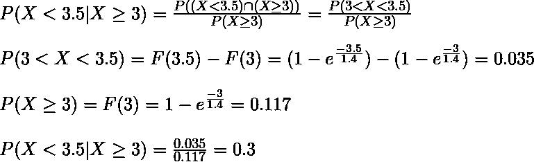 P(X < 3.5 | X \geq 3) = \frac{P((X < 3.5) \cap (X \geq 3))}{P(X \geq 3)} = \frac{P(3 < X < 3.5)}{P(X \geq 3)}\\ P(3 < X < 3.5) = F(3.5) - F(3) = (1 - e^{\frac{-3.5}{1.4}}) - (1 - e^{\frac{-3}{1.4}}) = 0.035 \\ P(X \geq 3) = F(3) = 1 - e^{\frac{-3}{1.4}} = 0.117\\ P(X < 3.5 | X \geq 3) = \frac{0.035}{0.117} = 0.3