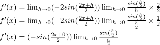f'(x) = \lim_{h \to 0} (-2 sin (\frac{2x+h}{2})) \lim_{h \to 0}\frac{sin (\frac{h}{2})}{h} \times \frac{2}{2}\\ f'(x) = \lim_{h \to 0} (-2 sin (\frac{2x+h}{2})) \lim_{h \to 0}\frac{sin (\frac{h}{2})}{\frac{h}{2}} \times \frac{1}{2}\\ f'(x) = (-sin (\frac{2x+0}{2})) \lim_{h \to 0}\frac{sin (\frac{h}{2})}{\frac{h}{2}}