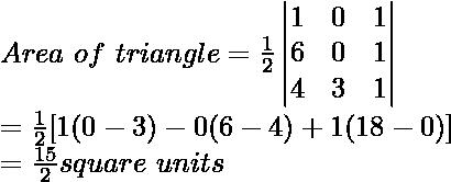 Area\ of\ triangle=\frac{1}{2}\begin{vmatrix}1 & 0 & 1\\6&0&1\\4&3&1\end{vmatrix}\\=\frac{1}{2}[1(0-3)-0(6-4)+1(18-0)]\\=\frac{15}{2}square\ units