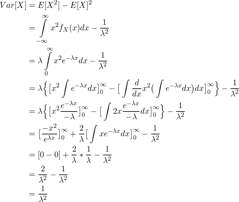\begin{equation*} \begin{split} Var[X] &= E[X^2] - E[X]^2\\ & = \int\limits_{-\infty}^{\infty} x^2f_X(x) dx - \frac{1}{\lambda ^2}\\ & = \lambda \int\limits_{0}^{\infty} x^2 e^{-\lambda x} dx - \frac{1}{\lambda ^2}\\ & = \lambda \Big\{ \big[ x^2\int e^{-\lambda x} dx\big]\limits_{0}^{\infty} - \big[ \int \frac{d}{dx} x^2 \big(\int e^{-\lambda x} dx\big)dx \big]\limits_{0}^{\infty} \Big\} - \frac{1}{\lambda ^2}\\ & = \lambda \Big\{ \big[ x^2 \frac{e^{-\lambda x}}{-\lambda} \big]\limits_{0}^{\infty} - \big[ \int 2x\frac{e^{-\lambda x}}{-\lambda} dx \big]\limits_{0}^{\infty} \Big\} - \frac{1}{\lambda ^2}\\ & = \big[ \frac{-x^2}{e^{\lambda x}} \big]\limits_{0}^{\infty} + \frac{2}{\lambda}\big[ \int xe^{-\lambda x} dx \big]\limits_{0}^{\infty} - \frac{1}{\lambda ^2}\\ & = [0-0] + \frac{2}{\lambda} * \frac{1}{\lambda} - \frac{1}{\lambda ^2} \\  & = \frac{2}{\lambda ^2} - \frac{1}{\lambda ^2}\\ & = \frac{1}{\lambda ^2} \end{split} \end{equation*}