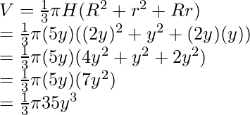 V = \frac{1}{3} \pi H(R^2 + r^2 + Rr) \\ = \frac{1}{3} \pi (5y) ((2y)^2 + y^2 + (2y)(y)) \\ = \frac{1}{3} \pi (5y) (4y^2 + y^2 + 2y^2) \\ = \frac{1}{3} \pi (5y) (7y^2) \\ = \frac{1}{3} \pi 35y^3