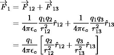 \begin{aligned}\overrightarrow{F}_{1}&=\overrightarrow{F}_{12}+\overrightarrow{F}_{13}\\&=\dfrac{1}{4\pi{\epsilon}_\circ}\dfrac{q_1q_2}{{r}_{12}^2}\hat{r}_{12}+\dfrac{1}{4\pi{\epsilon}_\circ}\dfrac{q_1q_3}{{r}_{13}^2}\hat{r}_{13}\\&=\dfrac{q_1}{4\pi{\epsilon}_\circ}\left[\dfrac{q_2}{{r}_{12}^2}\hat{r}_{12}+\dfrac{q_3}{{r}_{13}^2}\hat{r}_{13}\right]\end{aligned}
