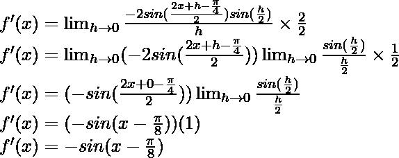 f'(x) = \lim_{h \to 0} \frac{-2 sin (\frac{2x+h-\frac{\pi}{4}}{2}) sin (\frac{h}{2})}{h} \times \frac{2}{2}\\ f'(x) = \lim_{h \to 0} (-2 sin (\frac{2x+h-\frac{\pi}{4}}{2})) \lim_{h \to 0}\frac{sin (\frac{h}{2})}{\frac{h}{2}} \times \frac{1}{2}\\ f'(x) = (-sin (\frac{2x+0-\frac{\pi}{4}}{2})) \lim_{h \to 0}\frac{sin (\frac{h}{2})}{\frac{h}{2}}\\ f'(x) = (-sin (x-\frac{\pi}{8})) (1)\\ f'(x) = -sin (x-\frac{\pi}{8})