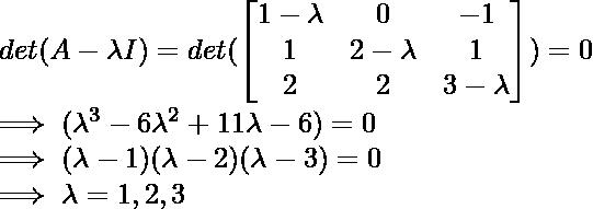 \\ det(A-\lambda I) = det(\begin{bmatrix}     1-\lambda & 0 & -1\\1 & 2-\lambda & 1\\2 & 2 & 3-\lambda \end{bmatrix}) = 0 \\ \implies (\lambda^3 - 6\lambda^2 +11\lambda -6) = 0 \\ \implies (\lambda - 1)( \lambda - 2)(\lambda -3) = 0 \\ \implies \lambda = 1,2,3