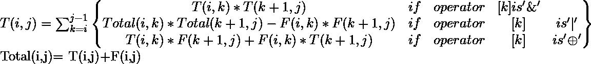 T(i,j)=\sum_{k=i}^{j-1}\begin{Bmatrix} T(i,k)*T(k+1,j) & if&operator&[k]is  '\&'\\  Total(i,k)*Total(k+1,j)-F(i,k)*F(k+1,j) &if&operator&[k]&is'|' \\  T(i,k)*F(k+1,j)+F(i,k)*T(k+1,j) &if&operator&[k]&is '\oplus'  \end{Bmatrix}  Total(i,j)= T(i,j)+F(i,j)