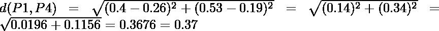 d(P1,P4) = \sqrt{(0.4-0.26)^2 + (0.53-0.19)^2} = \sqrt{(0.14)^2 + (0.34)^2} = \sqrt{0.0196+0.1156} = 0.3676 = 0.37