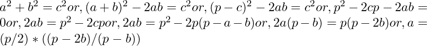 a^{2}+b^{2}=c^{2} or, (a+b)^{2}-2ab = c^{2} or, (p-c)^{2}-2ab = c^{2} or, p^{2}-2cp-2ab = 0 or, 2ab = p^{2}-2cp or, 2ab = p^{2}-2p(p-a-b) or, 2a(p-b) = p(p-2b) or, a = (p/2) * ((p-2b)/(p-b))