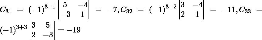 C_{31} = \left( - 1 \right)^{3 + 1} \begin{vmatrix}5 & - 4 \\ - 3 & 1\end{vmatrix} = - 7, C_{32} = \left( - 1 \right)^{3 + 2} \begin{vmatrix}3 & - 4 \\ 2 & 1\end{vmatrix} = - 11, C_{33} = \left( - 1 \right)^{3 + 3} \begin{vmatrix}3 & 5 \\ 2 & - 3\end{vmatrix} = - 19