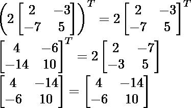 \left (2 \begin{bmatrix} 2 & -3 \\ -7 & 5 \end{bmatrix}  \right )^T = 2\begin{bmatrix} 2 & -3 \\ -7 & 5 \end{bmatrix}^T\\ \begin{bmatrix} 4 & -6 \\ -14 & 10 \end{bmatrix}^T=2\begin{bmatrix} 2 & -7 \\ -3 & 5 \end{bmatrix}\\ \begin{bmatrix} 4 & -14 \\ -6 & 10 \end{bmatrix}=\begin{bmatrix} 4 & -14 \\ -6 & 10 \end{bmatrix}