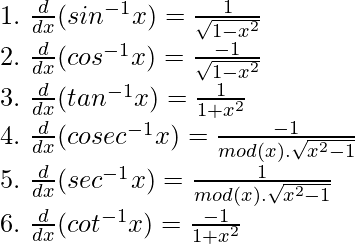 1. \ { \frac{d}{dx}(sin^{-1}x) = \frac{1}{\sqrt{1 - x^2}}} \\ 2. \ { \frac{d}{dx}(cos^{-1}x) = \frac{-1}{\sqrt{1 - x^2}}} \\ 3. \ { \frac{d}{dx}(tan^{-1}x) = \frac{1}{1 + x^2}} \\ 4. \ { \frac{d}{dx}(cosec^{-1}x) = \frac{-1}{mod(x).\sqrt{x^2 - 1}}} \\ 5. \ { \frac{d}{dx}(sec^{-1}x) = \frac{1}{mod(x).\sqrt{x^2 - 1}}} \\ 6. \ { \frac{d}{dx}(cot^{-1}x) = \frac{-1}{1 + x^2}}
