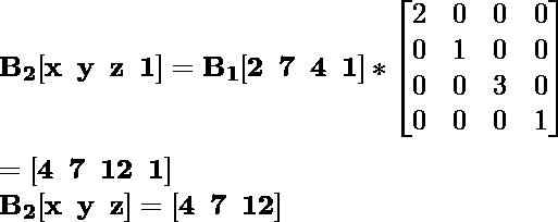 \mathbf{B_2[x\hspace{0.2cm}y\hspace{0.2cm}z\hspace{0.2cm}1]=B_1[2\hspace{0.2cm}7\hspace{0.2cm}4\hspace{0.2cm}1]*\left[\begin{matrix}2&0&0&0\\0&1&0&0\\0&0&3&0\\0&0&0&1\end{matrix}\right]}\\ \\\hspace{6.52cm} \mathbf{=[4\hspace{0.2cm}7\hspace{0.2cm}12\hspace{0.2cm}1]} \\\hspace{4.15cm} \mathbf{B_2[x\hspace{0.2cm}y\hspace{0.2cm}z]=[4\hspace{0.2cm}7\hspace{0.2cm}12]}
