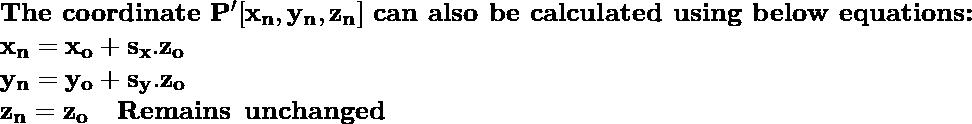 \textbf{The coordinate}\, \, \mathbf{P'[x_n, y_n, z_n]}\, \, \textbf{can also be calculated using below equations:} \newline \hspace{6.8cm}\mathbf{x_n = x_o+s_x.z_o   } \\ \hspace{6.8cm}\mathbf{y_n=y_o+s_y.z_o} \\ \hspace{6.8cm}\mathbf{z_n=z_o \hspace{0.4cm}Remains \hspace{0.2cm}unchanged}\\