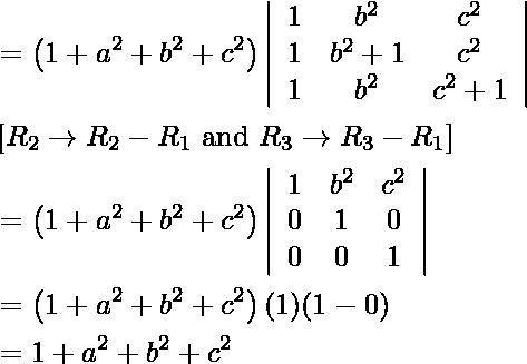 \begin{aligned} &=\left(1+a^{2}+b^{2}+c^{2}\right)\left|\begin{array}{ccc} 1 & b^{2} & c^{2} \ 1 & b^{2}+1 & c^{2} \ 1 & b^{2} & c^{2}+1 \end{array}\right|\ &\left[ R _{2} \rightarrow R _{2}- R _{1} \text { and } R _{3} \rightarrow R _{3}- R _{1}\right]\ &=\left(1+a^{2}+b^{2}+c^{2}\right)\left|\begin{array}{ccc} 1 & b^{2} & c^{2} \ 0 & 1 & 0 \ 0 & 0 & 1 \end{array}\right|\ &=\left(1+a^{2}+b^{2}+c^{2}\right)(1)(1-0)\ &=1+a^{2}+b^{2}+c^{2}\ &\text { } \end{aligned}