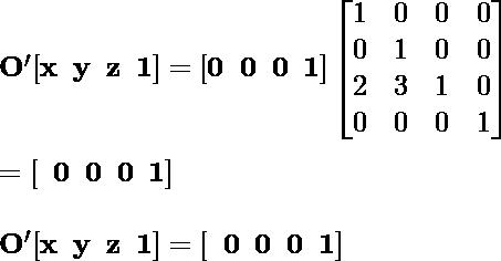 \mathbf {O'[x\hspace{0.2cm}y\hspace {0.2cm}z\hspace{0.2cm}1]= [0\hspace{0.2cm}0\hspace{0.2cm}0 \hspace{0.2cm}1]\left [\begin{matrix}1&0&0&0 \\0&1&0&0\\2&3&1&0\\0&0&0&1 \end{matrix}\right]} \\ \newline \hspace{7.09cm}\mathbf{= [\hspace{0.2cm}0\hspace{0.2cm}0\hspace {0.2cm}0\hspace{0.2cm}1]}\\ \newline \hspace{4.37cm}\mathbf {O'[x\hspace{0.2cm}y\hspace {0.2cm}z\hspace{0.2cm}1]= [\hspace{0.2cm}0\hspace{0.2cm}0 \hspace{0.2cm}0\hspace{0.2cm}1]}