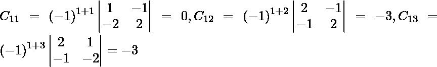 C_{11} = \left( - 1 \right)^{1 + 1} \begin{vmatrix}1 & - 1 \\ - 2 & 2\end{vmatrix} = 0, C_{12} = \left( - 1 \right)^{1 + 2} \begin{vmatrix}2 & - 1 \\ - 1 & 2\end{vmatrix} = - 3, C_{13} = \left( - 1 \right)^{1 + 3} \begin{vmatrix}2 & 1 \\ - 1 & - 2\end{vmatrix} = - 3