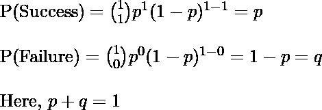 \text{P(Success)} = \binom{1}{1} p^1 (1-p)^{1-1} = p\\\\ \text{P(Failure)} = \binom{1}{0} p^0 (1-p)^{1-0} = 1-p = q\\\\ \text{Here, }p+q =1