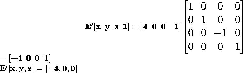 \hspace{4cm} \mathbf{\Large E'[x\hspace{0.2cm}y\hspace{0.2cm}z\hspace{0.2cm}1]=[4\hspace{0.2cm}0\hspace{0.2cm}0\hspace{0.2cm}\hspace{0.2cm}1]\left[\begin{matrix}1&0&0&0\\ 0&1&0&0\\ 0&0&-1&0\\0&0&0&1\end{matrix}\right]}\\ \hspace{6.68cm} \Large\mathbf{=[-4\hspace{0.2cm}0\hspace{0.2cm}0\hspace{0.2cm}1]}\\ \hspace{4.37cm}\mathbf{E'[x ,y ,z]=[-4 ,0 ,0]}
